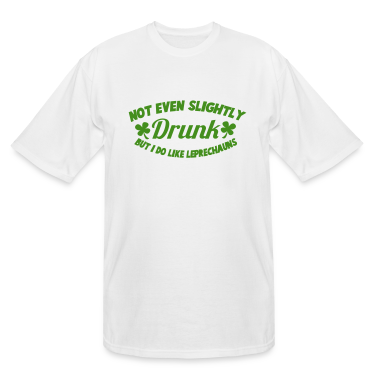 NOT EVEN SLIGHTLY DRUNK - but I Do like Leprechauns T-Shirts
