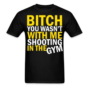 Bitch You Wasn't With Me Shooting In The Gym - Men's T-Shirt