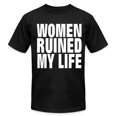 WOMEN RUINED MY LIFE T-Shirts