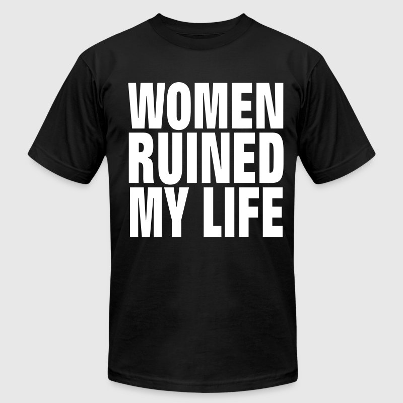 WOMEN RUINED MY LIFE T-Shirts - Men's T-Shirt by American Apparel
