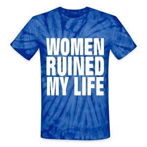 WOMEN RUINED MY LIFE T-Shirts - Unisex Tie Dye T-Shirt