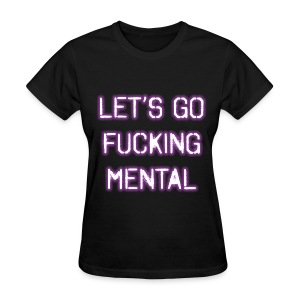 Let's Go Fucking Mental Womens Girls T Shirt - Women's T-Shirt