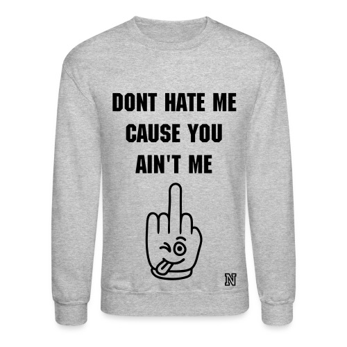 DONT HATE ME CAUSE YOU AIN'T ME crewneck - Crewneck Sweatshirt