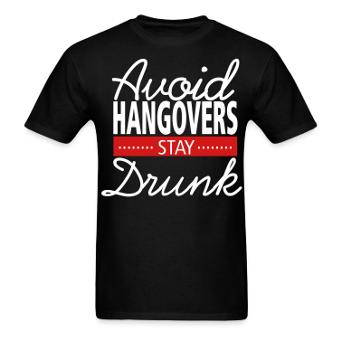 Avoid Hangovers, Stay Drunk