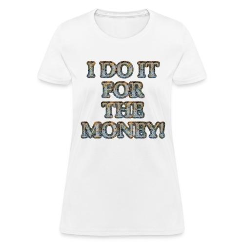 I do it for the money (Womens standard) - Women's T-Shirt