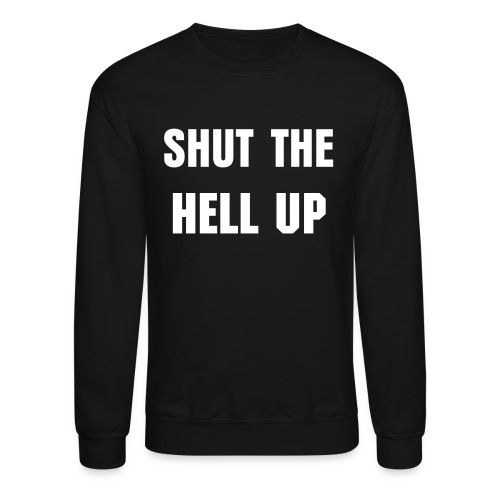 Mens Shut the Hell Up Crewneck - Crewneck Sweatshirt