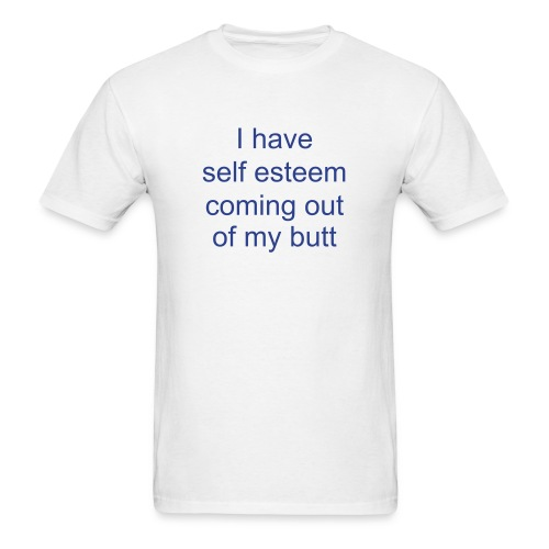 I have self esteem coming out of my butt - Men's T-Shirt