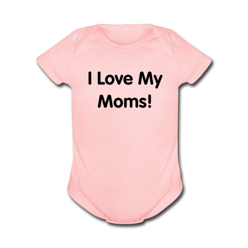 I Love My Moms! - Organic Short Sleeve Baby Bodysuit