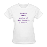 T-Shirts ~ Women's T-Shirt ~ Women's- I dreamt about working out does that count as exercise?