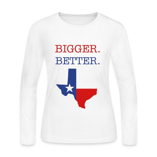 Bigger. Better. Texas - Women's Long Sleeve Jersey T-Shirt