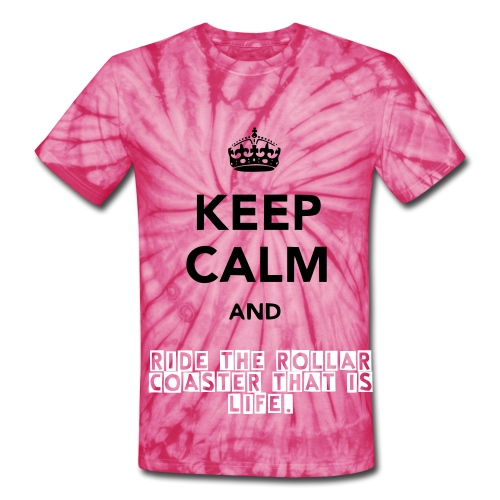 Keep Calm And Ride The RollarCoaster That Is Life - Unisex Tie Dye T-Shirt