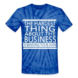 The Hardest Thing About The Business Is Minding Your Own - Unisex Tie Dye T-Shirt