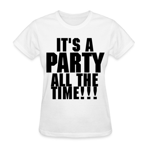 Its a party all the time!!! [female] - Women's T-Shirt