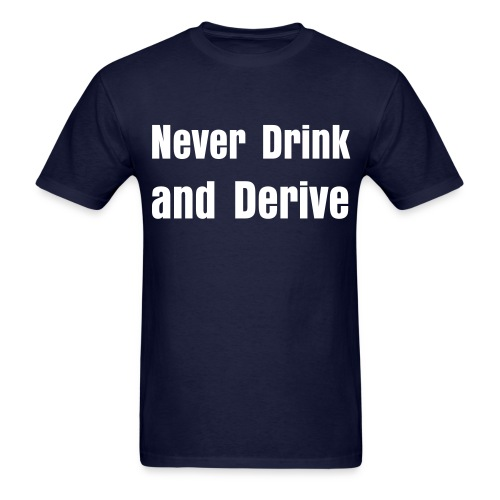Never Drink and Derive - Men's T-Shirt