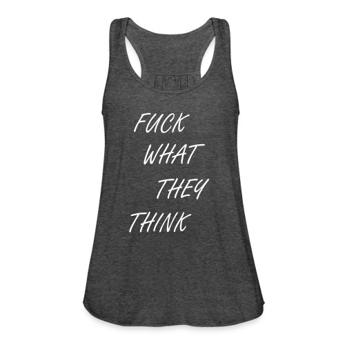 Fu** what they think - Women's Flowy Tank Top by Bella