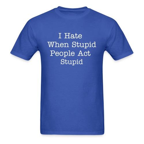 I Hate When Stupid People Act Stupid - Men's T-Shirt