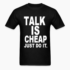 Talk Is Cheap Just Do It