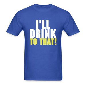 I'll Drink To That! - Men's T-Shirt