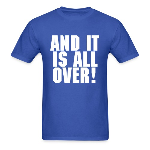 And It Is All Over! - Men's T-Shirt