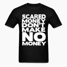 SCARED MONEY DON'T MAKE NO MONEY