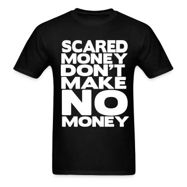 SCARED MONEY DON'T MAKE NO MONEY