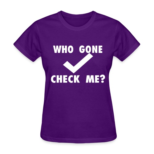 Who Gone Check Me? - Women's T-Shirt