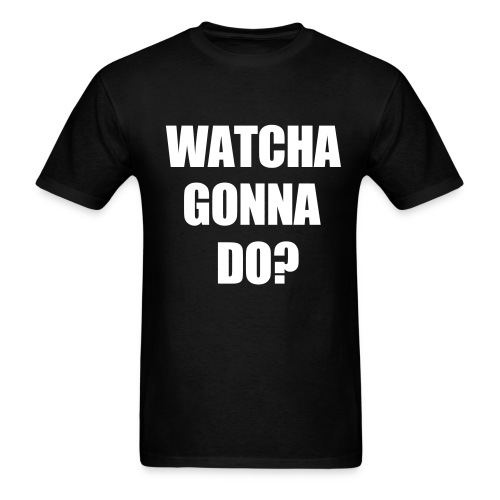 Watcha Gonna Do? - Men's T-Shirt