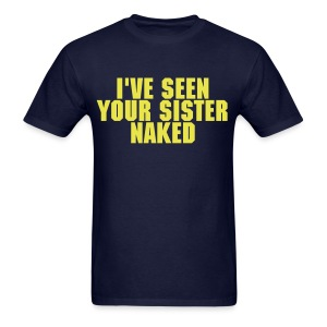 I've Seen Your Sister Naked - Men's T-Shirt