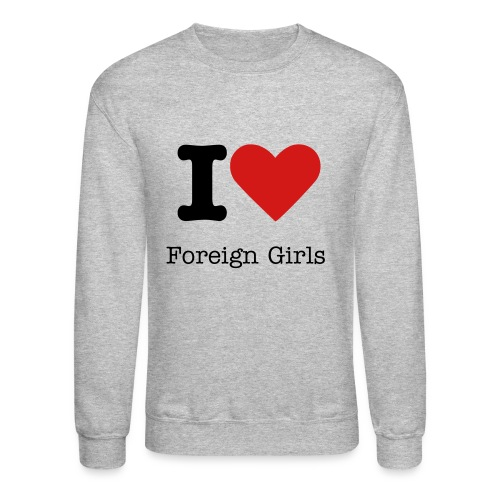 I Love Foreign Girls - Crewneck Sweatshirt