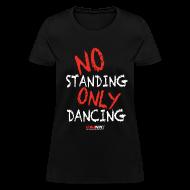 T-Shirts ~ Women's T-Shirt ~ NO Standing ONLY Dancing