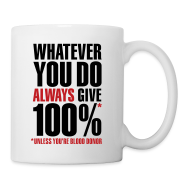 Whatever you do always give 100%. Unless you're blood donor Gift