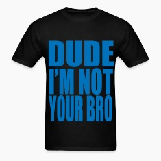 dude im not your bro T-Shirts