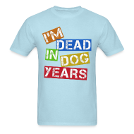 T-Shirts ~ Men's T-Shirt ~ I'm Dead In Dog years
