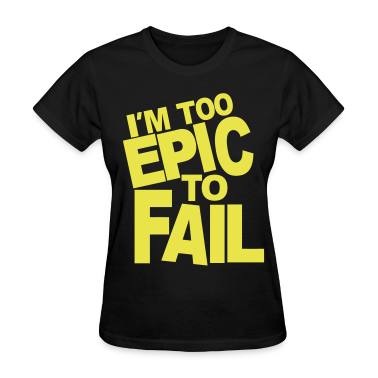 I'M TOO EPIC TO FAIL Women's T-Shirts