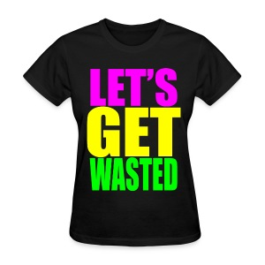 Lets Get Wasted Girls T Shirt - Women's T-Shirt