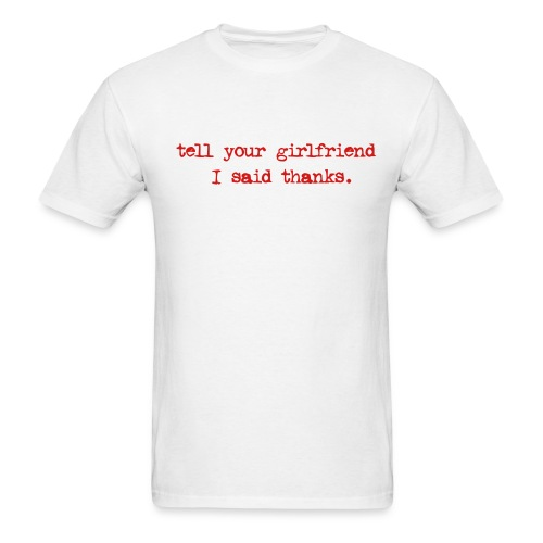 tell ur girlfriend i said thanks - Men's T-Shirt