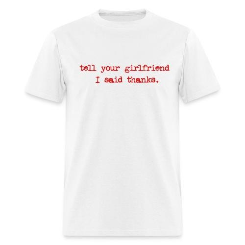 tell ur girlfriend i said thanks - Men's T-Shirt