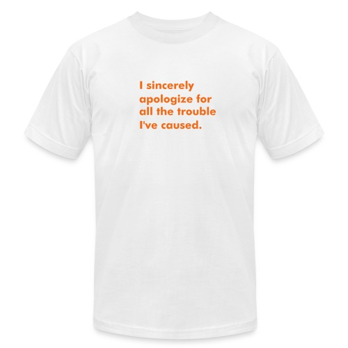 I sincerely apologize for all the trouble I've caused. - Men's Fine Jersey T-Shirt