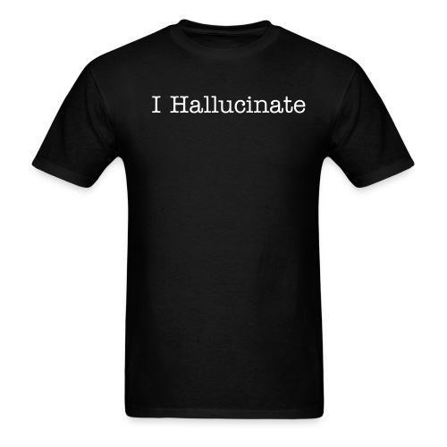 I Hallucinate T-Shirt - Men's T-Shirt