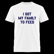 T-Shirts ~ Men's T-Shirt ~ I GOT MY FAMILY TO FEED T-Shirt