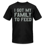 T-Shirts ~ Men's T-Shirt by American Apparel ~ I GOT MY FAMILY TO FEED Premium