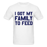 T-Shirts ~ Men's T-Shirt ~ I GOT MY FAMILY TO FEED T-Shirt