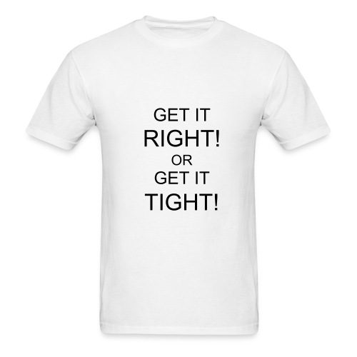 Get it right! Get it tight! - Men's T-Shirt