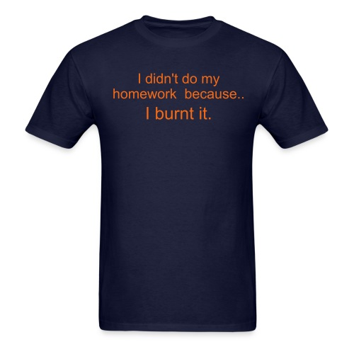 I didn't do my homework because... I burnt it - Men's T-Shirt