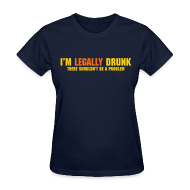 T-Shirts ~ Women's T-Shirt ~ I'm Legally Drunk There Shouldn't Be A Problem