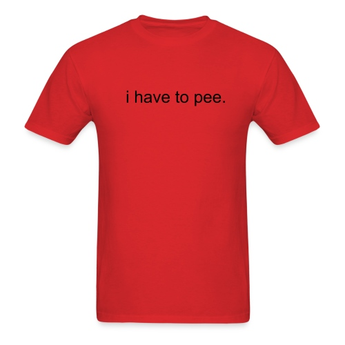 i have to pee. - Men's T-Shirt