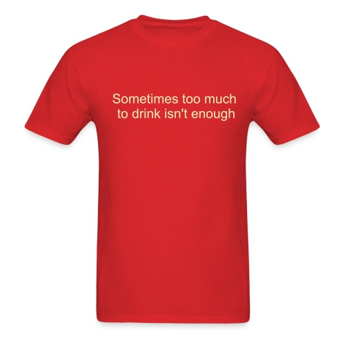 Sometimes too much isn't enough - Men's T-Shirt