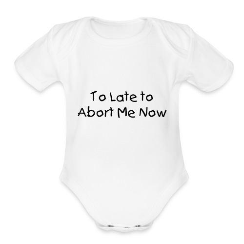 To Late To abort me now - Organic Short Sleeve Baby Bodysuit