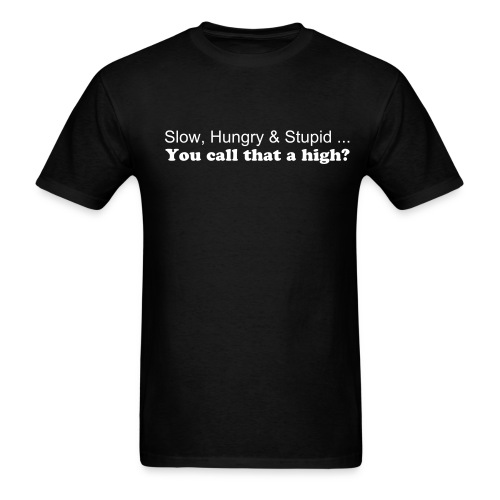 Slow Hungry & Stupid... You call that a high?  Anit Drug  - Men's T-Shirt