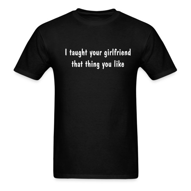 e26cb079 polytees | Taught Your Girlfriend T-Shirt - Mens T-Shirt